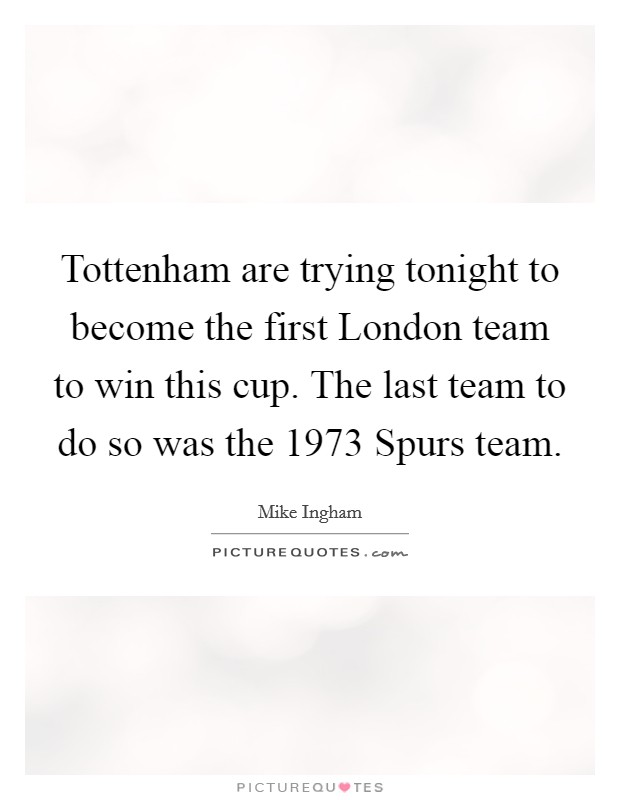 Tottenham are trying tonight to become the first London team to win this cup. The last team to do so was the 1973 Spurs team Picture Quote #1