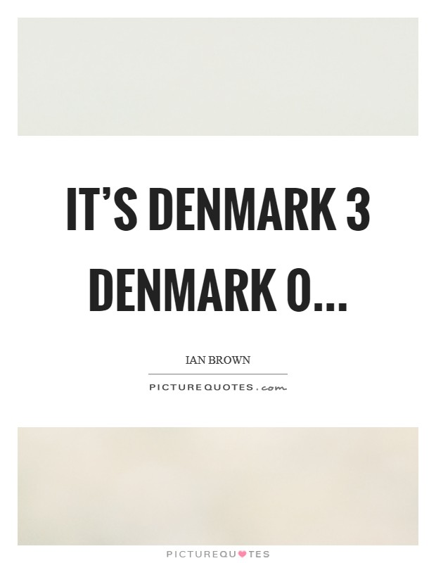 It's Denmark 3 Denmark 0 Picture Quote #1