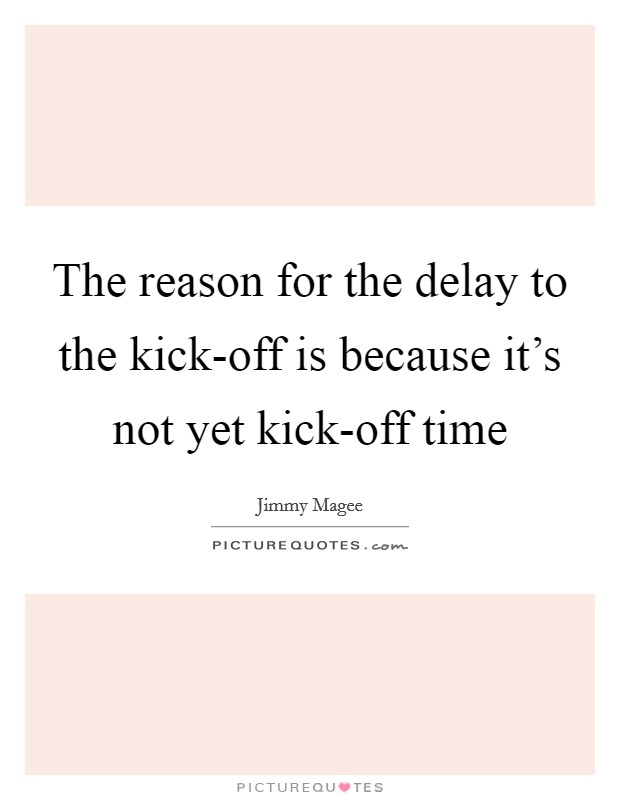 The reason for the delay to the kick-off is because it's not yet kick-off time Picture Quote #1