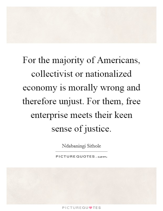 For the majority of Americans, collectivist or nationalized economy is morally wrong and therefore unjust. For them, free enterprise meets their keen sense of justice Picture Quote #1
