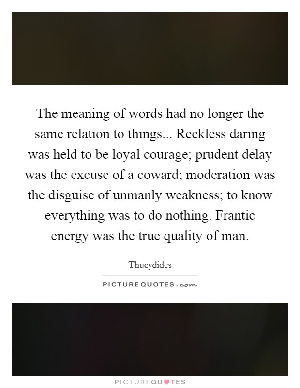 The meaning of words had no longer the same relation to things... Reckless daring was held to be loyal courage; prudent delay was the excuse of a coward; moderation was the disguise of unmanly weakness; to know everything was to do nothing. Frantic energy was the true quality of man Picture Quote #1