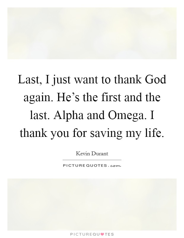 Last, I just want to thank God again. He's the first and the last. Alpha and Omega. I thank you for saving my life Picture Quote #1