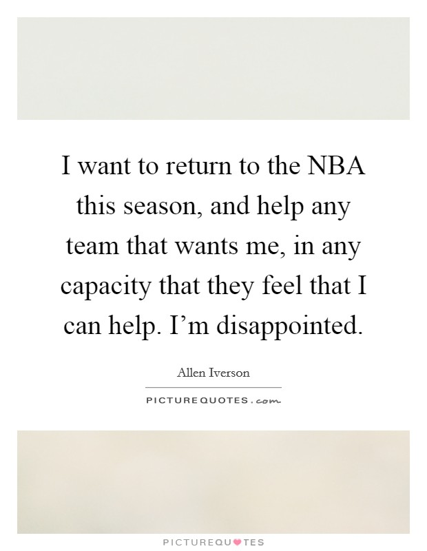I want to return to the NBA this season, and help any team that wants me, in any capacity that they feel that I can help. I'm disappointed Picture Quote #1