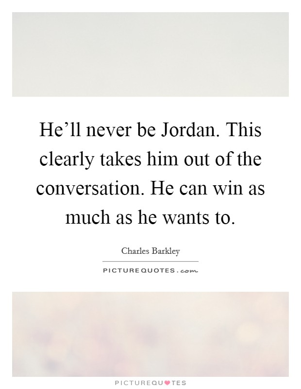 He'll never be Jordan. This clearly takes him out of the conversation. He can win as much as he wants to Picture Quote #1