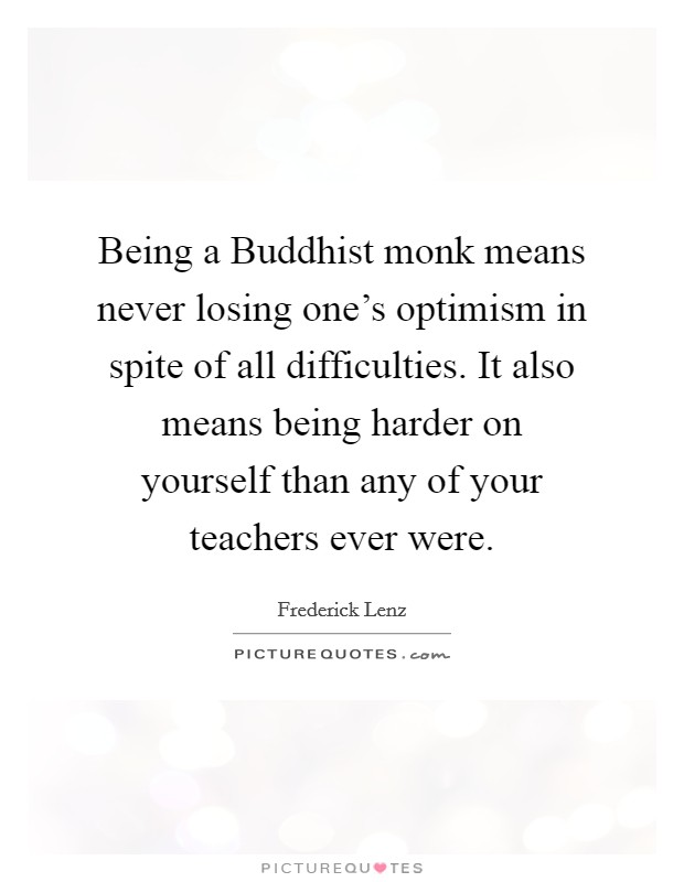Being a Buddhist monk means never losing one's optimism in spite of all difficulties. It also means being harder on yourself than any of your teachers ever were Picture Quote #1