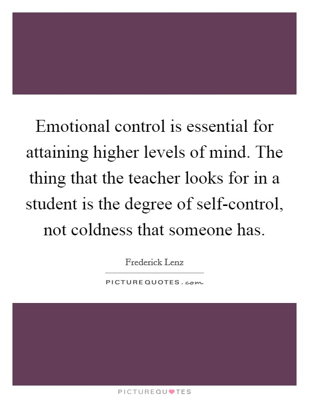 Emotional control is essential for attaining higher levels of mind. The thing that the teacher looks for in a student is the degree of self-control, not coldness that someone has Picture Quote #1