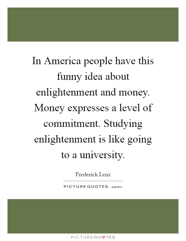 In America people have this funny idea about enlightenment and money. Money expresses a level of commitment. Studying enlightenment is like going to a university Picture Quote #1