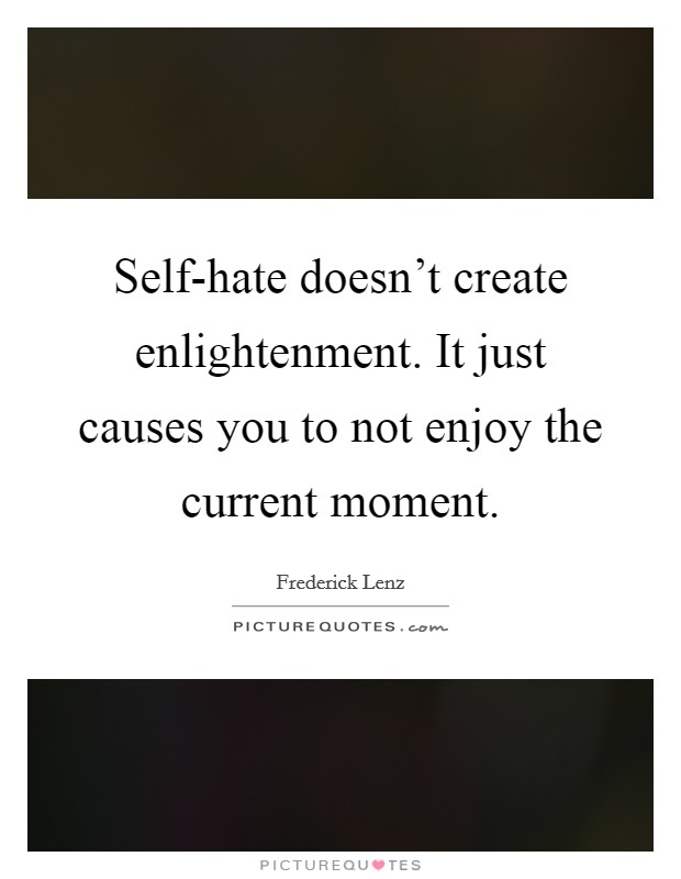 Self-hate doesn't create enlightenment. It just causes you to not enjoy the current moment Picture Quote #1