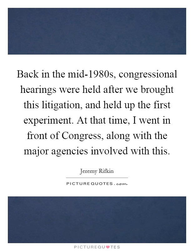 Back in the mid-1980s, congressional hearings were held after we brought this litigation, and held up the first experiment. At that time, I went in front of Congress, along with the major agencies involved with this Picture Quote #1