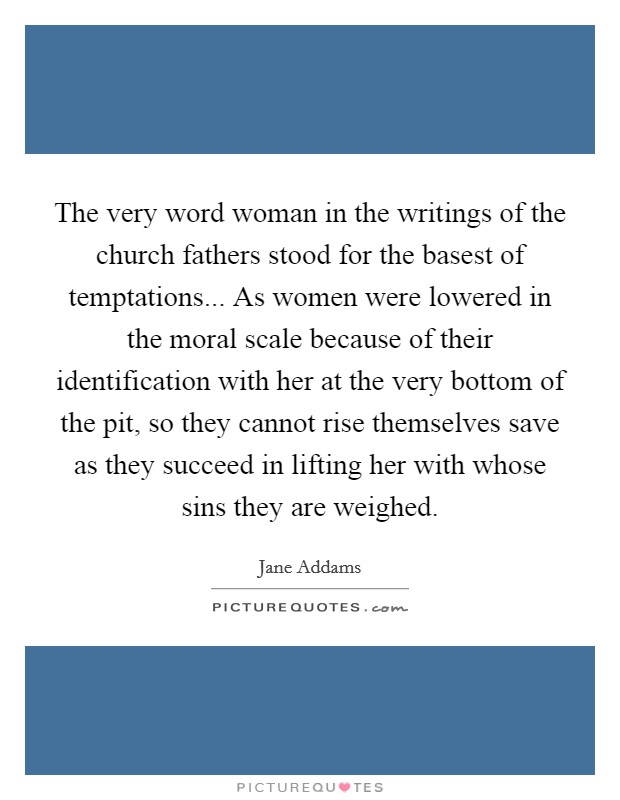 The very word woman in the writings of the church fathers stood for the basest of temptations... As women were lowered in the moral scale because of their identification with her at the very bottom of the pit, so they cannot rise themselves save as they succeed in lifting her with whose sins they are weighed Picture Quote #1