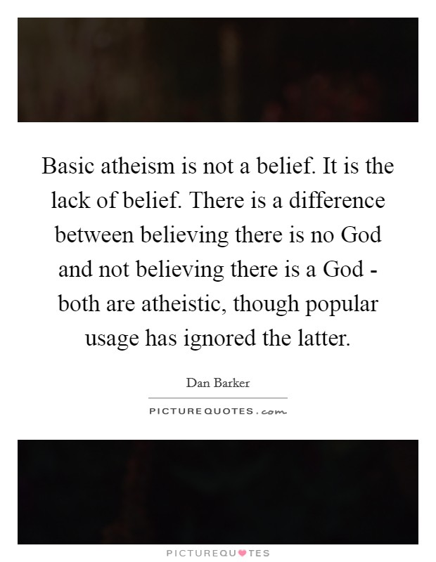 Basic atheism is not a belief. It is the lack of belief. There is a difference between believing there is no God and not believing there is a God - both are atheistic, though popular usage has ignored the latter Picture Quote #1