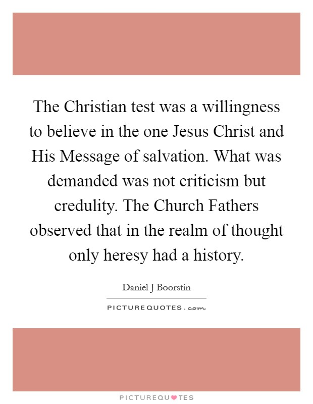 The Christian test was a willingness to believe in the one Jesus Christ and His Message of salvation. What was demanded was not criticism but credulity. The Church Fathers observed that in the realm of thought only heresy had a history Picture Quote #1