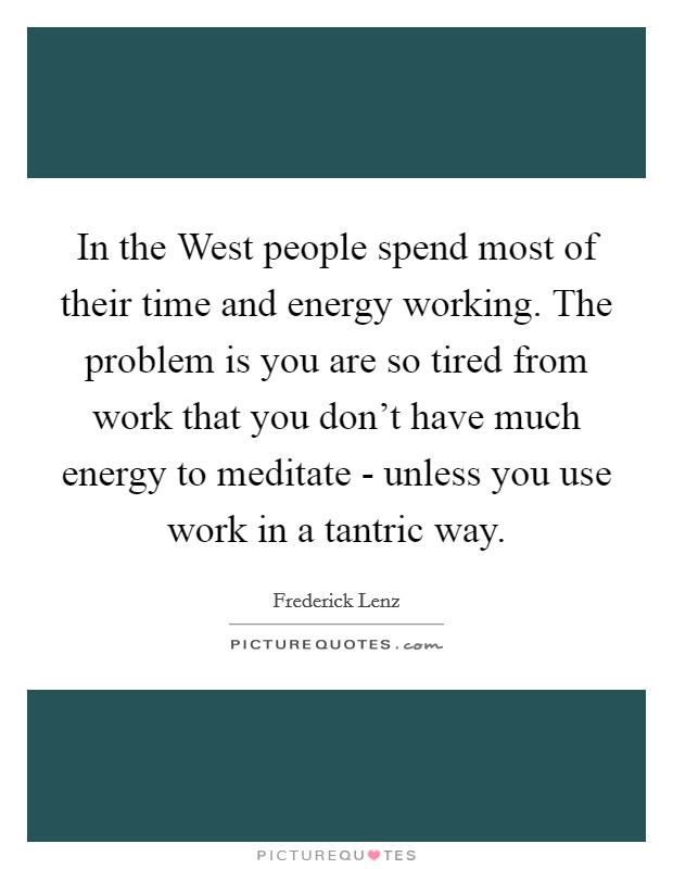 In the West people spend most of their time and energy working. The problem is you are so tired from work that you don't have much energy to meditate - unless you use work in a tantric way Picture Quote #1