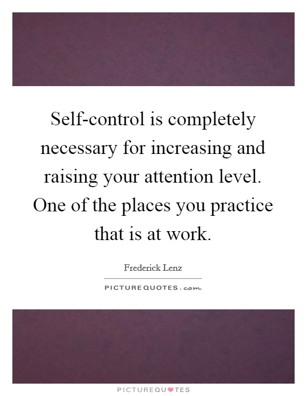 Self-control is completely necessary for increasing and raising your attention level. One of the places you practice that is at work Picture Quote #1