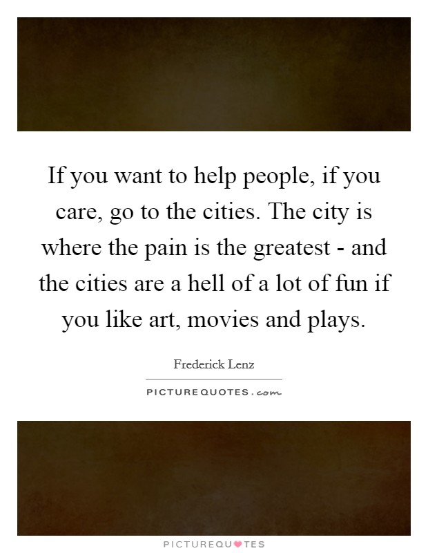 If you want to help people, if you care, go to the cities. The city is where the pain is the greatest - and the cities are a hell of a lot of fun if you like art, movies and plays Picture Quote #1