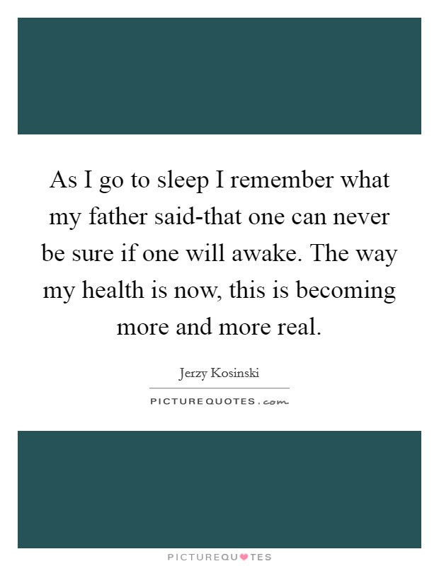As I go to sleep I remember what my father said-that one can never be sure if one will awake. The way my health is now, this is becoming more and more real Picture Quote #1