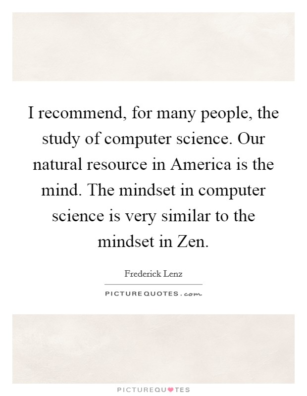 I recommend, for many people, the study of computer science. Our natural resource in America is the mind. The mindset in computer science is very similar to the mindset in Zen Picture Quote #1