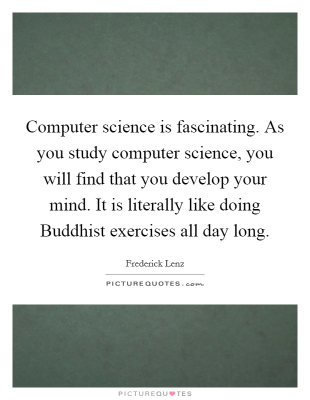 Computer science is fascinating. As you study computer science, you will find that you develop your mind. It is literally like doing Buddhist exercises all day long Picture Quote #1