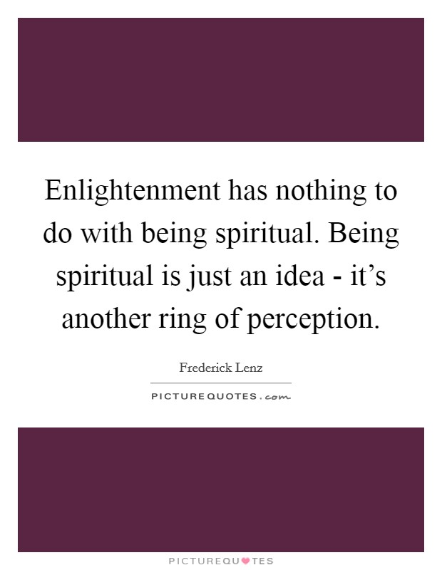 Enlightenment has nothing to do with being spiritual. Being spiritual is just an idea - it's another ring of perception Picture Quote #1