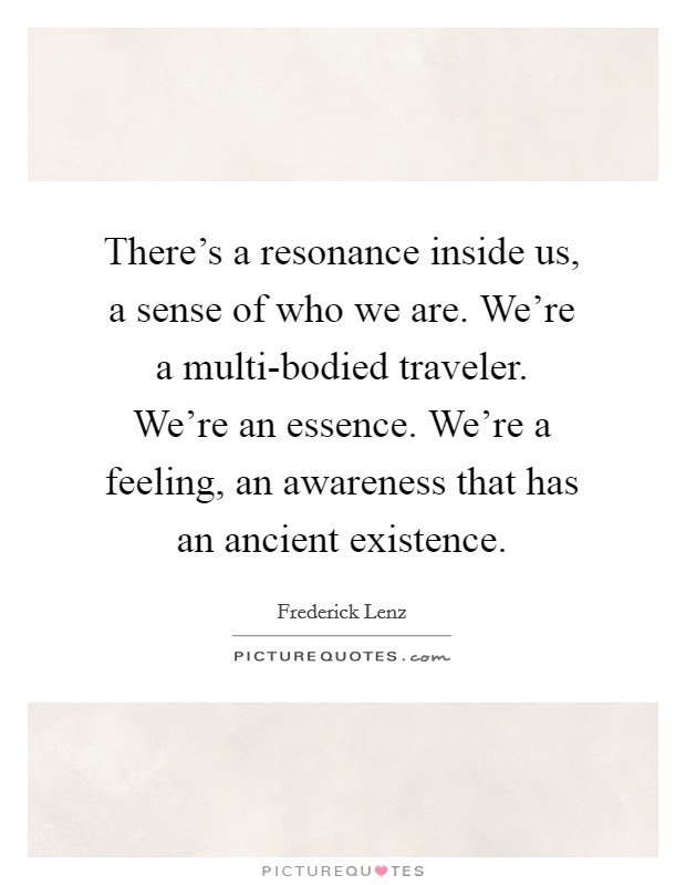 There's a resonance inside us, a sense of who we are. We're a multi-bodied traveler. We're an essence. We're a feeling, an awareness that has an ancient existence Picture Quote #1