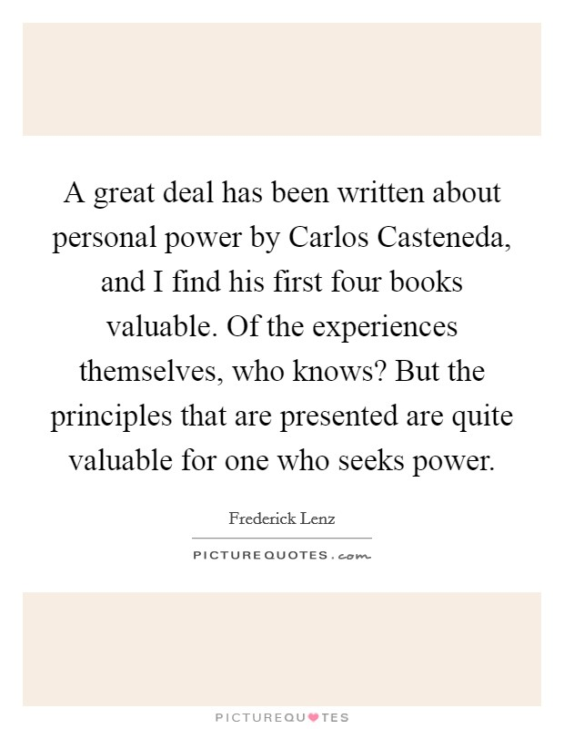 A great deal has been written about personal power by Carlos Casteneda, and I find his first four books valuable. Of the experiences themselves, who knows? But the principles that are presented are quite valuable for one who seeks power Picture Quote #1