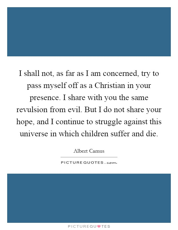 I shall not, as far as I am concerned, try to pass myself off as a Christian in your presence. I share with you the same revulsion from evil. But I do not share your hope, and I continue to struggle against this universe in which children suffer and die Picture Quote #1