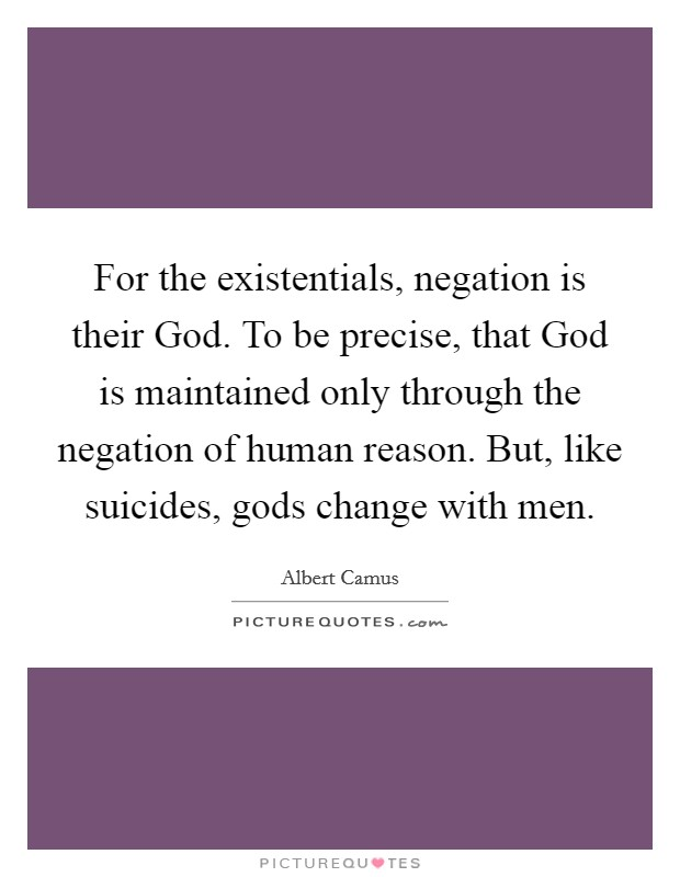 For the existentials, negation is their God. To be precise, that God is maintained only through the negation of human reason. But, like suicides, gods change with men Picture Quote #1