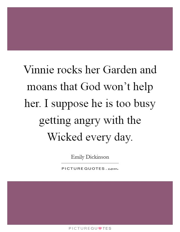 Vinnie rocks her Garden and moans that God won't help her. I suppose he is too busy getting angry with the Wicked every day Picture Quote #1