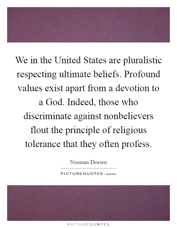 We in the United States are pluralistic respecting ultimate beliefs. Profound values exist apart from a devotion to a God. Indeed, those who discriminate against nonbelievers flout the principle of religious tolerance that they often profess Picture Quote #1