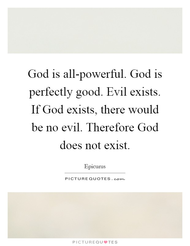 God is all-powerful. God is perfectly good. Evil exists. If God exists, there would be no evil. Therefore God does not exist Picture Quote #1