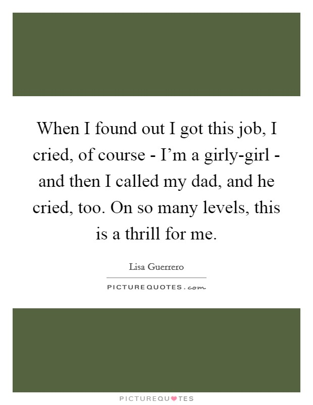 When I found out I got this job, I cried, of course - I'm a girly-girl - and then I called my dad, and he cried, too. On so many levels, this is a thrill for me Picture Quote #1