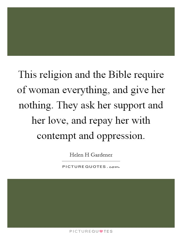 This religion and the Bible require of woman everything, and give her nothing. They ask her support and her love, and repay her with contempt and oppression Picture Quote #1
