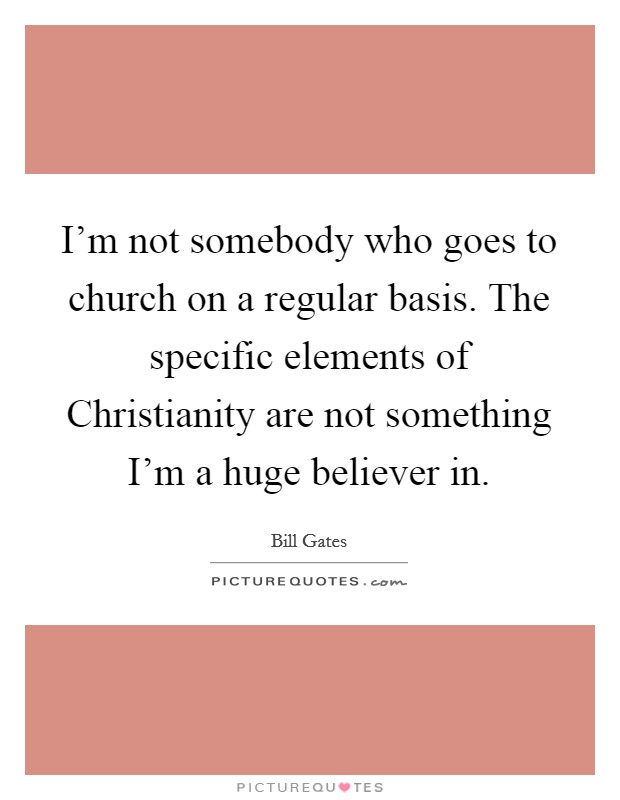 I'm not somebody who goes to church on a regular basis. The specific elements of Christianity are not something I'm a huge believer in Picture Quote #1