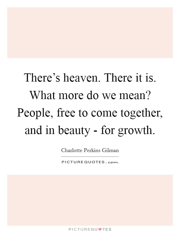 There's heaven. There it is. What more do we mean? People, free to come together, and in beauty - for growth Picture Quote #1