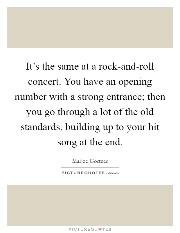 It's the same at a rock-and-roll concert. You have an opening number with a strong entrance; then you go through a lot of the old standards, building up to your hit song at the end Picture Quote #1