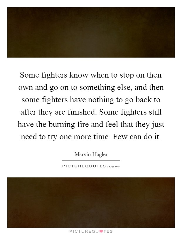 Some fighters know when to stop on their own and go on to something else, and then some fighters have nothing to go back to after they are finished. Some fighters still have the burning fire and feel that they just need to try one more time. Few can do it Picture Quote #1