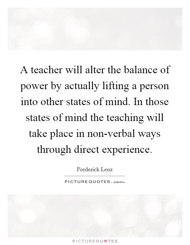 A teacher will alter the balance of power by actually lifting a person into other states of mind. In those states of mind the teaching will take place in non-verbal ways through direct experience Picture Quote #1