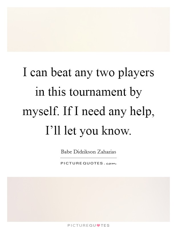 I can beat any two players in this tournament by myself. If I need any help, I'll let you know Picture Quote #1