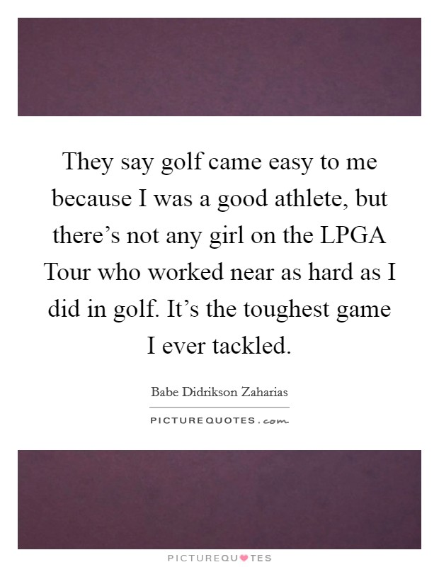 They say golf came easy to me because I was a good athlete, but there's not any girl on the LPGA Tour who worked near as hard as I did in golf. It's the toughest game I ever tackled Picture Quote #1