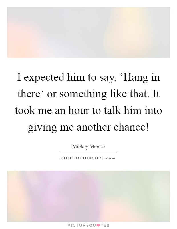 I expected him to say, 'Hang in there' or something like that. It took me an hour to talk him into giving me another chance! Picture Quote #1