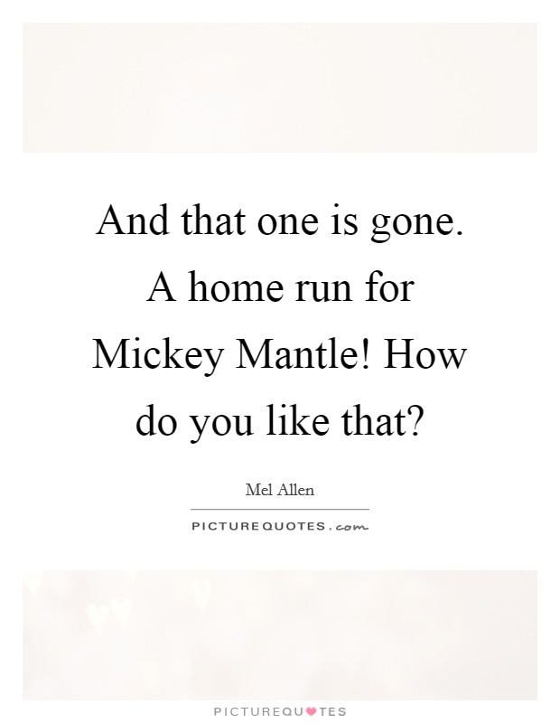 And that one is gone. A home run for Mickey Mantle! How do you like that? Picture Quote #1
