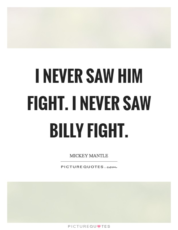 I never saw him fight. I never saw Billy fight Picture Quote #1
