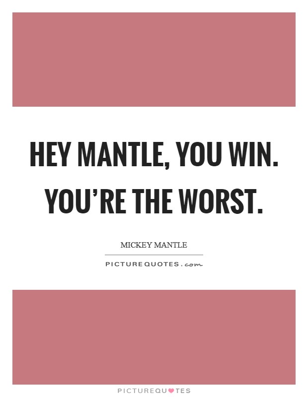 Hey Mantle, you win. You're the worst Picture Quote #1