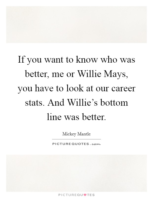 If you want to know who was better, me or Willie Mays, you have to look at our career stats. And Willie's bottom line was better Picture Quote #1