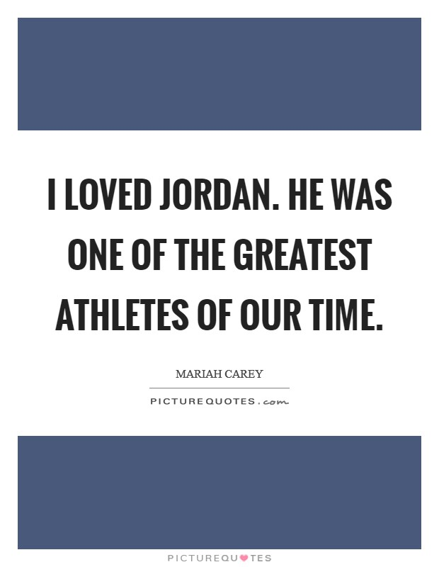 I loved Jordan. He was one of the greatest athletes of our time Picture Quote #1