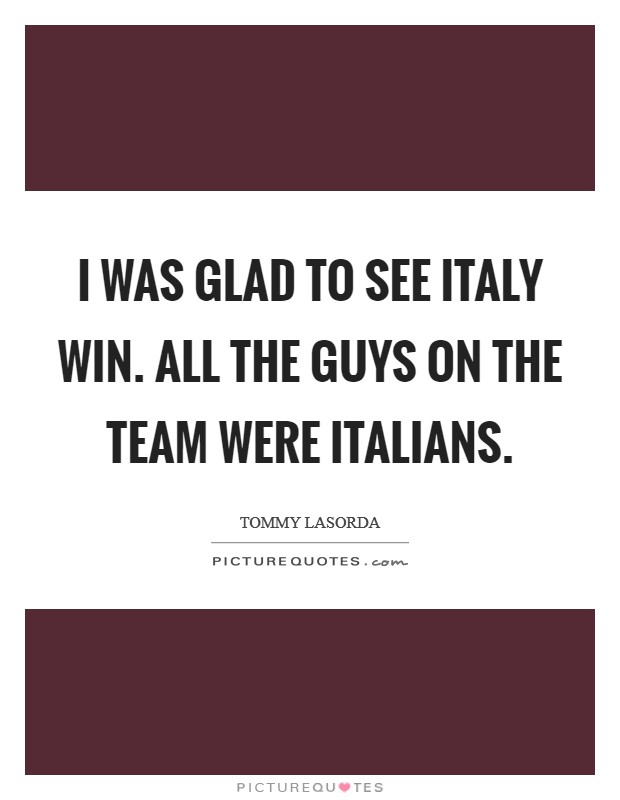 I was glad to see Italy win. All the guys on the team were Italians Picture Quote #1