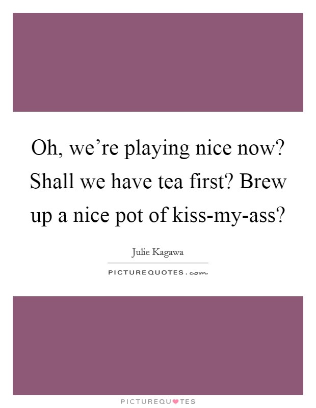 Oh, we're playing nice now? Shall we have tea first? Brew up a nice pot of kiss-my-ass? Picture Quote #1