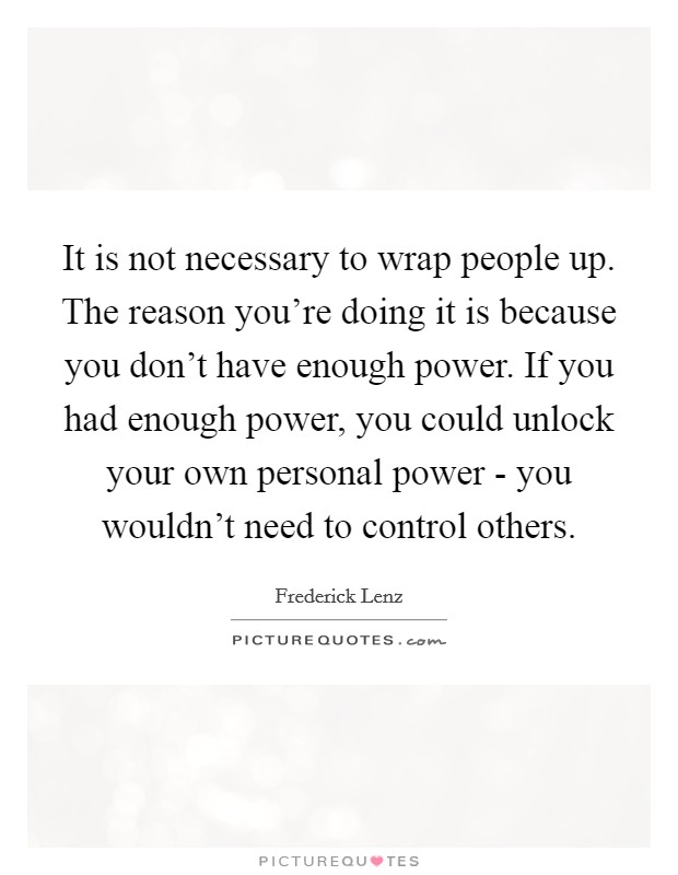 It is not necessary to wrap people up. The reason you're doing it is because you don't have enough power. If you had enough power, you could unlock your own personal power - you wouldn't need to control others Picture Quote #1