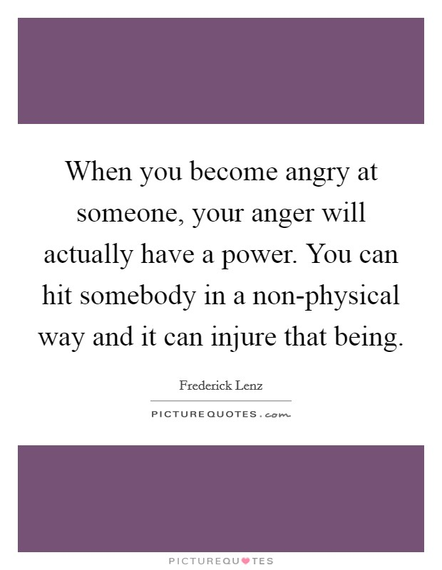 When you become angry at someone, your anger will actually have a power. You can hit somebody in a non-physical way and it can injure that being Picture Quote #1