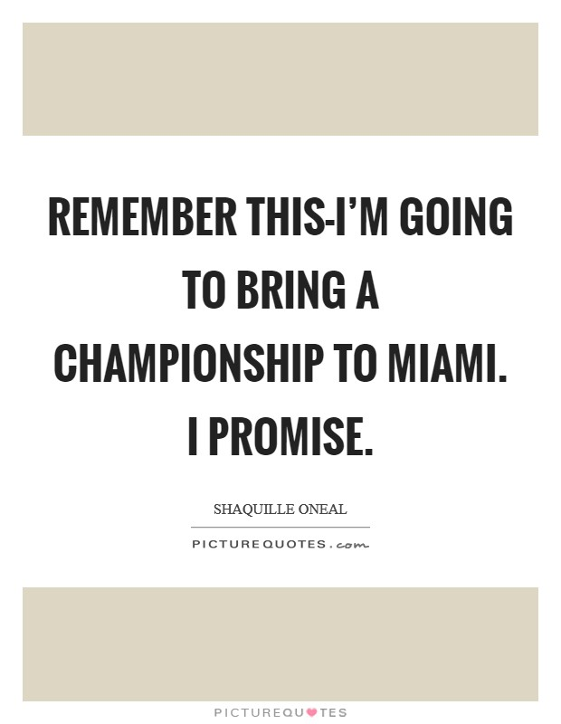 Remember this-I'm going to bring a championship to Miami. I promise Picture Quote #1